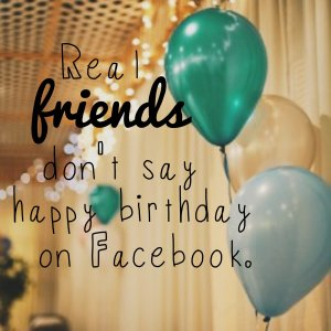 Real friends don't say happy birthday on Facebook.